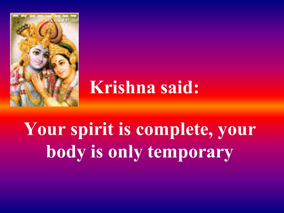 Krishna said: Your spirit is complete, your body is only temporary