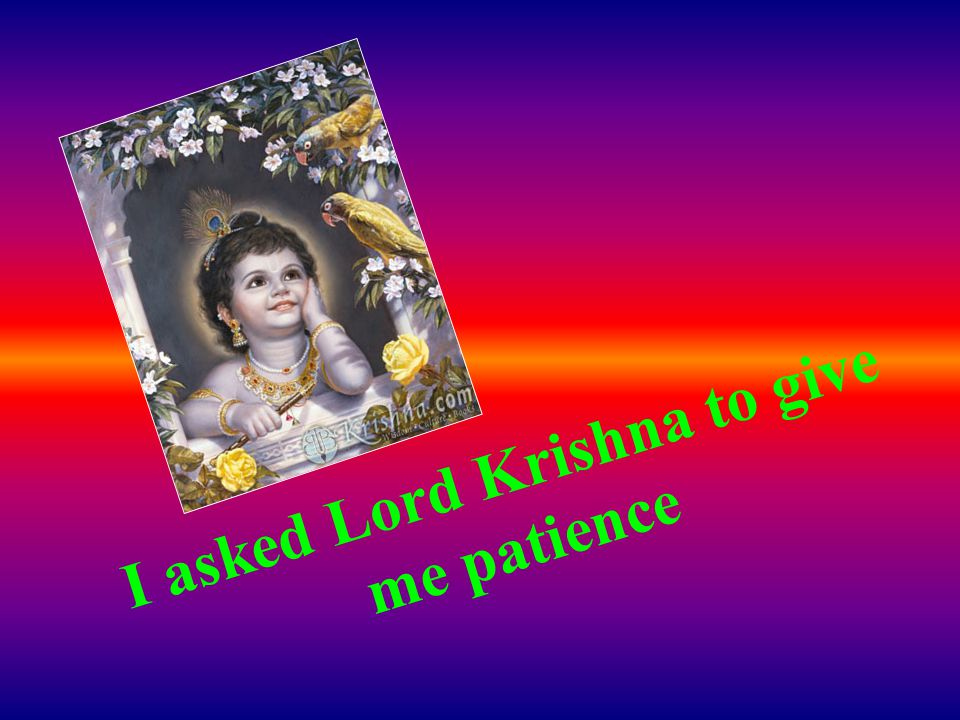I asked Lord Krishna to give me patience