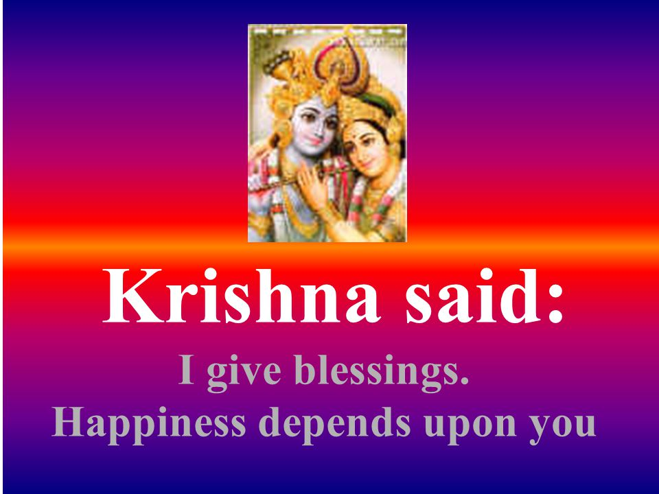 Krishna said: I give blessings. Happiness depends upon you