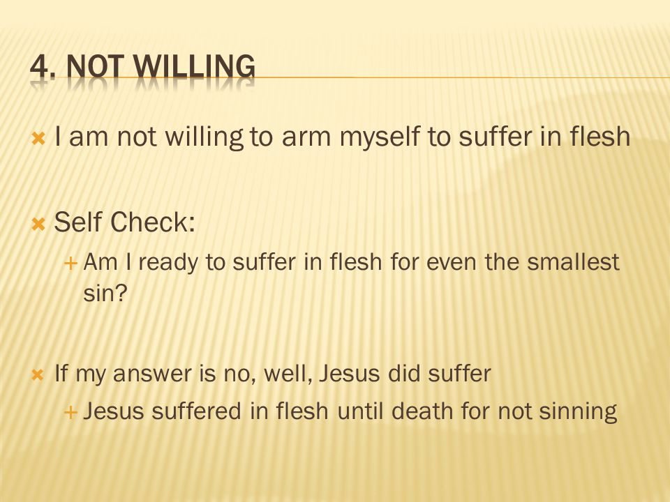  I am not willing to arm myself to suffer in flesh  Self Check:  Am I ready to suffer in flesh for even the smallest sin.