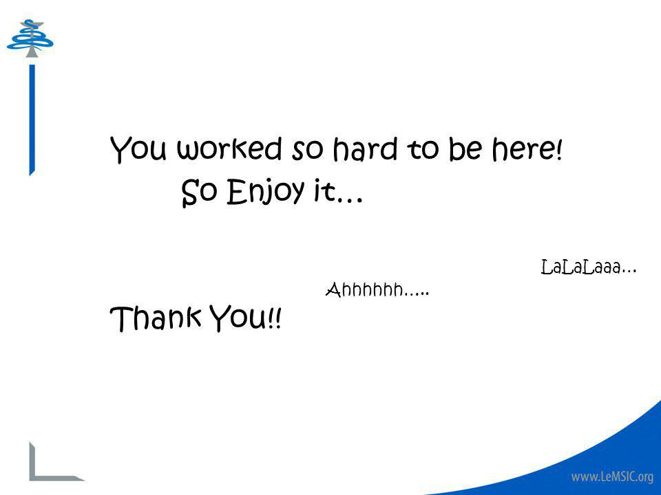 You worked so hard to be here! So Enjoy it… Thank You!! Ahhhhhh….. LaLaLaaa…