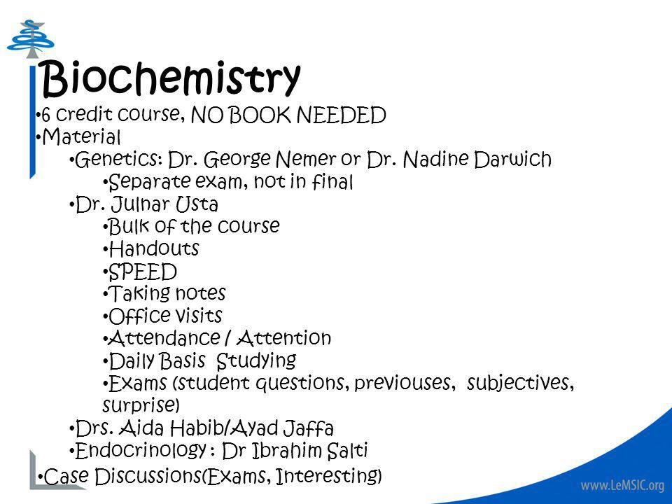 Biochemistry 6 credit course, NO BOOK NEEDED Material Genetics: Dr. George Nemer or Dr. Nadine Darwich Separate exam, not in final Dr. Julnar Usta Bul