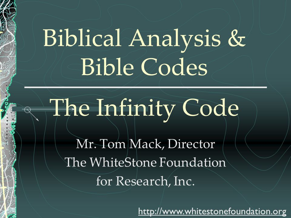 Biblical Analysis & Bible Codes The Infinity Code Mr. Tom Mack, Director The WhiteStone Foundation for Research, Inc. http://www.whitestonefoundation.