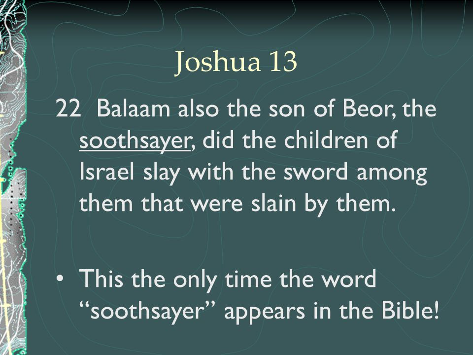 22 Balaam also the son of Beor, the soothsayer, did the children of Israel slay with the sword among them that were slain by them. This the only time