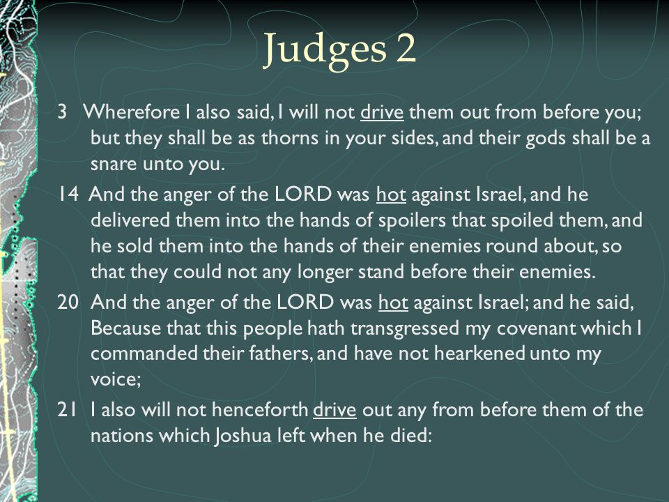 3 Wherefore I also said, I will not drive them out from before you; but they shall be as thorns in your sides, and their gods shall be a snare unto yo