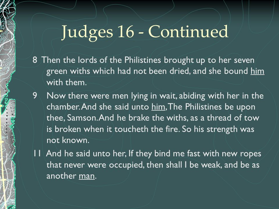 Judges 16 - Continued 8 Then the lords of the Philistines brought up to her seven green withs which had not been dried, and she bound him with them. 9