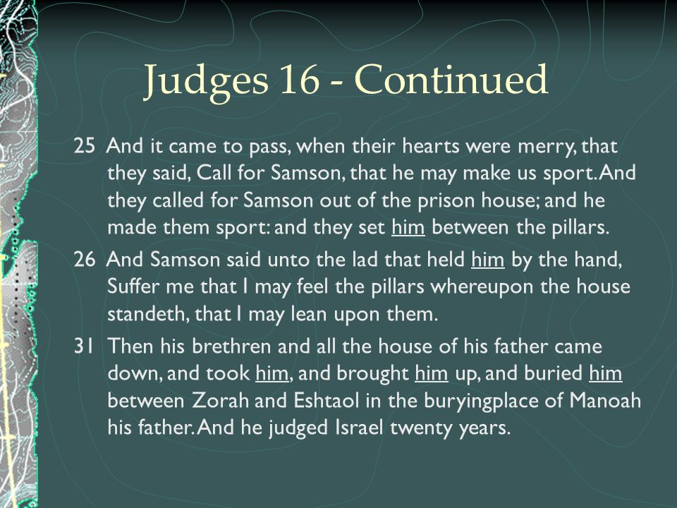 Judges 16 - Continued 25 And it came to pass, when their hearts were merry, that they said, Call for Samson, that he may make us sport. And they calle