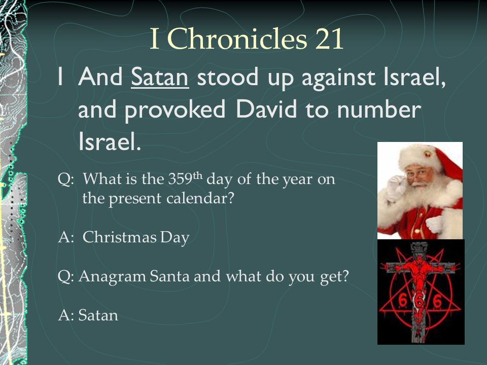 1And Satan stood up against Israel, and provoked David to number Israel. Q: What is the 359 th day of the year on the present calendar? A: Christmas D