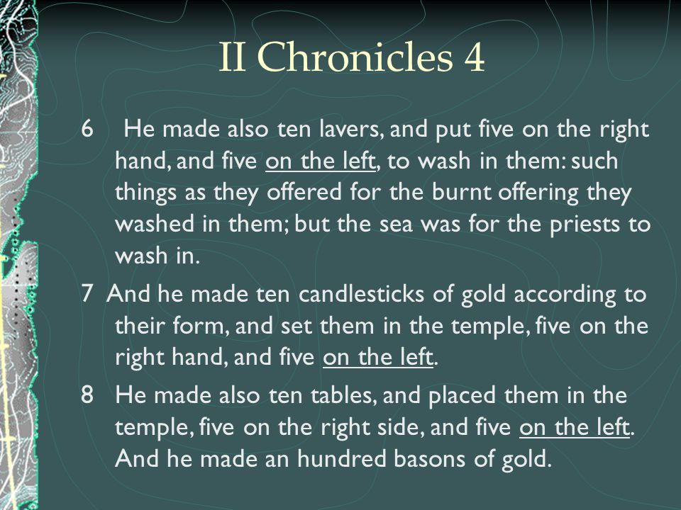 II Chronicles 4 6 He made also ten lavers, and put five on the right hand, and five on the left, to wash in them: such things as they offered for the