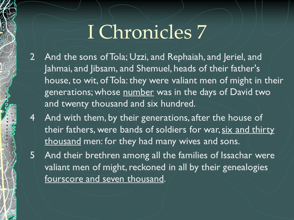 2 And the sons of Tola; Uzzi, and Rephaiah, and Jeriel, and Jahmai, and Jibsam, and Shemuel, heads of their father's house, to wit, of Tola: they were