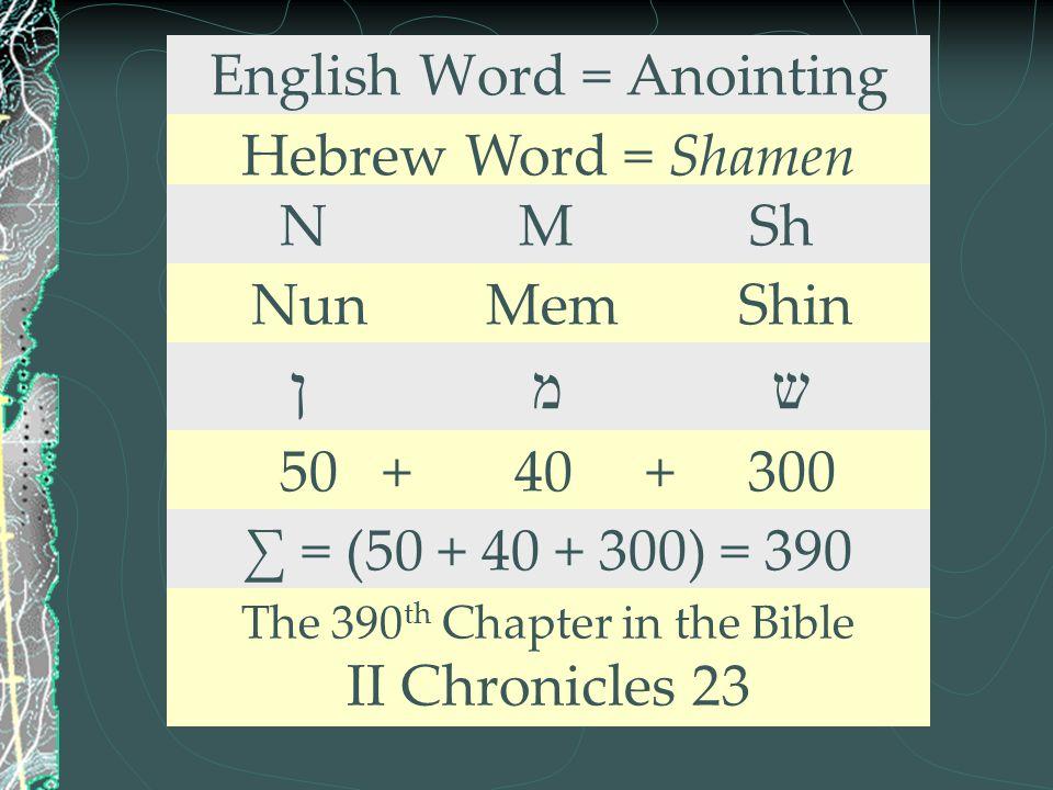 English Word = Anointing Hebrew Word = Shamen N M Sh Nun Mem Shin ן מ ש 50 + 40 + 300 ∑ = (50 + 40 + 300) = 390 The 390 th Chapter in the Bible II Chr