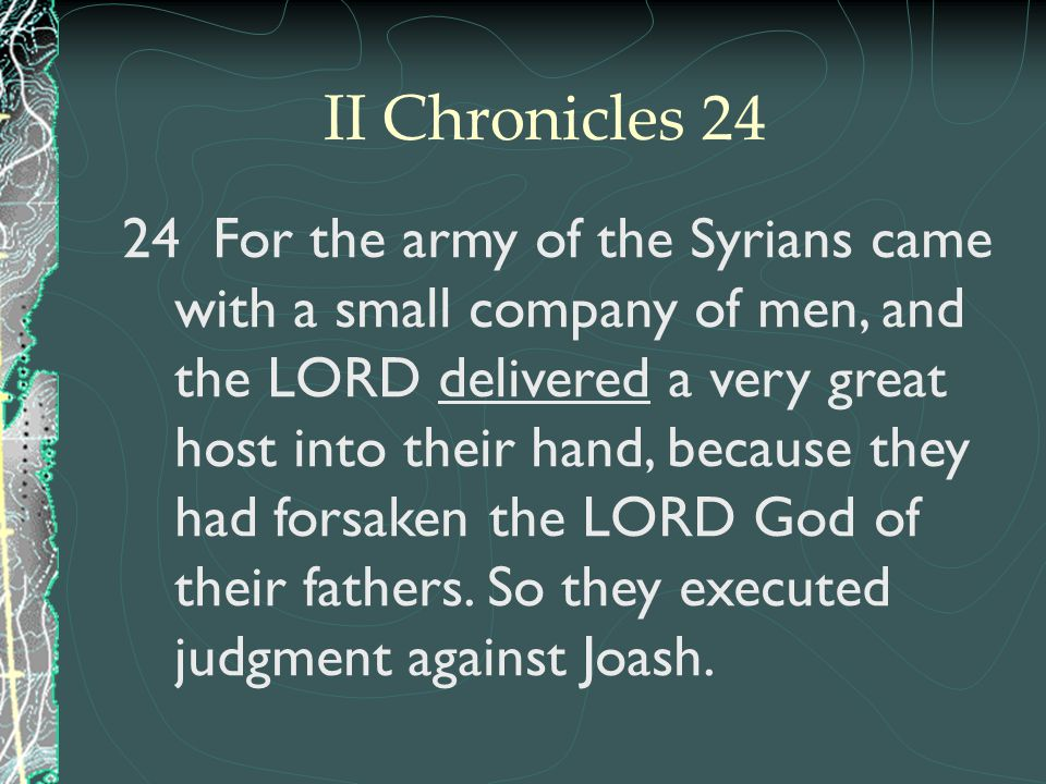 24 For the army of the Syrians came with a small company of men, and the LORD delivered a very great host into their hand, because they had forsaken t