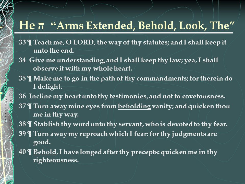 """He ה """" Arms Extended, Behold, Look, The"""" 33 ¶ Teach me, O LORD, the way of thy statutes; and I shall keep it unto the end. 34 Give me understanding, a"""