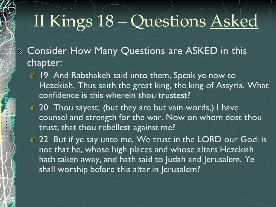 II Kings 18 – Questions Asked Consider How Many Questions are ASKED in this chapter: 19 And Rabshakeh said unto them, Speak ye now to Hezekiah, Thus s