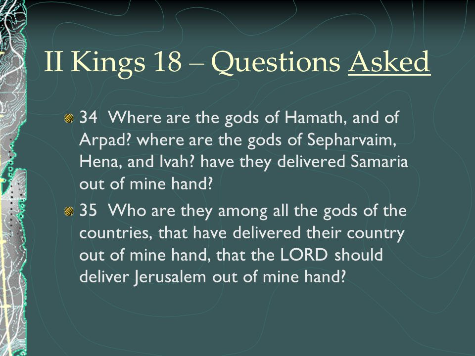 II Kings 18 – Questions Asked 34 Where are the gods of Hamath, and of Arpad? where are the gods of Sepharvaim, Hena, and Ivah? have they delivered Sam