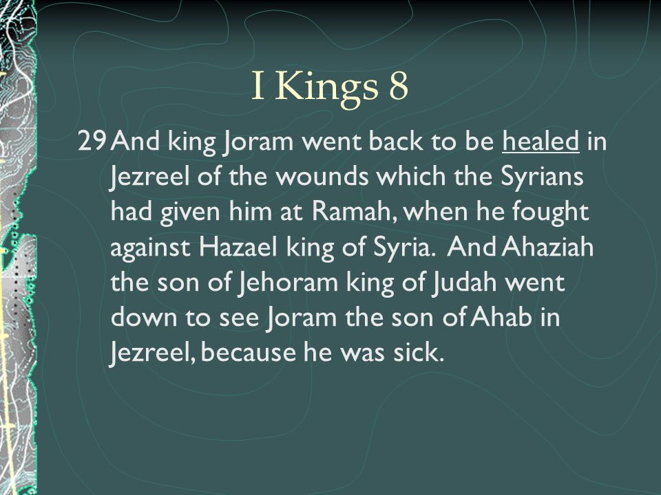 29And king Joram went back to be healed in Jezreel of the wounds which the Syrians had given him at Ramah, when he fought against Hazael king of Syria