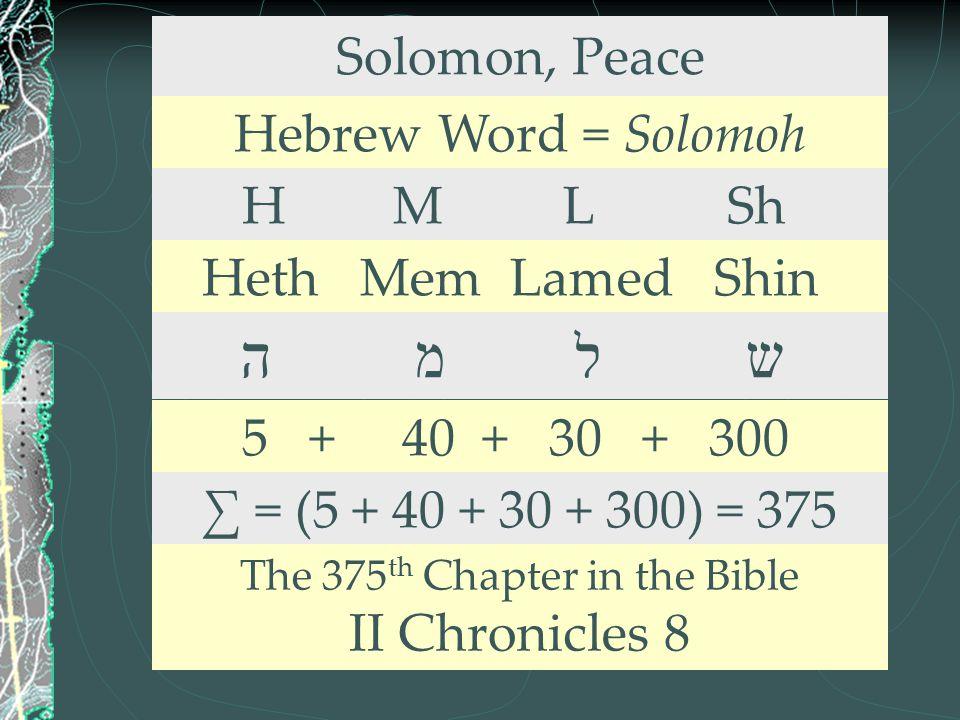 Solomon, Peace Hebrew Word = Solomoh H M L Sh Heth Mem Lamed Shin ה מ ל ש 5 + 40 + 30 + 300 ∑ = (5 + 40 + 30 + 300) = 375 The 375 th Chapter in the Bi