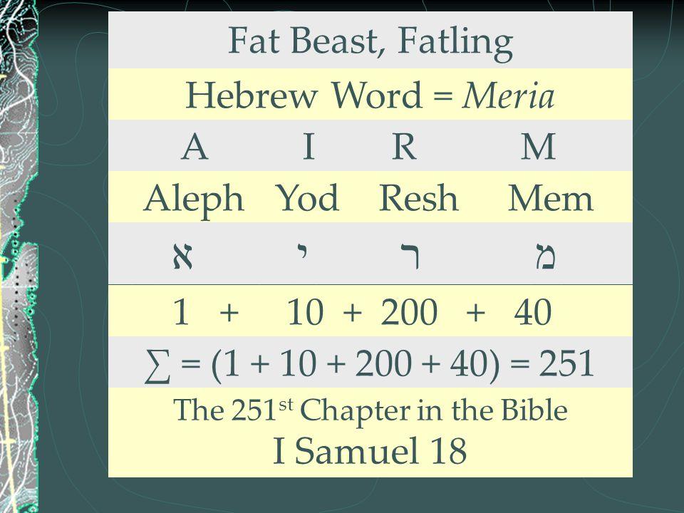 Fat Beast, Fatling Hebrew Word = Meria A I R M Aleph Yod Resh Mem א י ר מ 1 + 10 + 200 + 40 ∑ = (1 + 10 + 200 + 40) = 251 The 251 st Chapter in the Bi