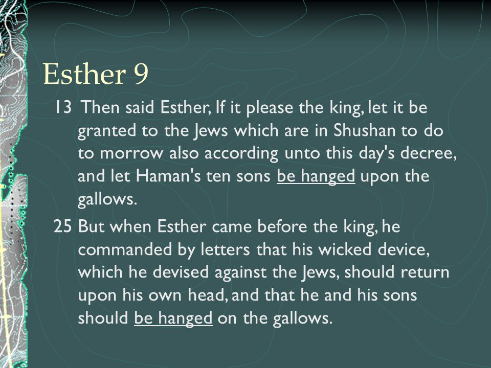 13 Then said Esther, If it please the king, let it be granted to the Jews which are in Shushan to do to morrow also according unto this day's decree,