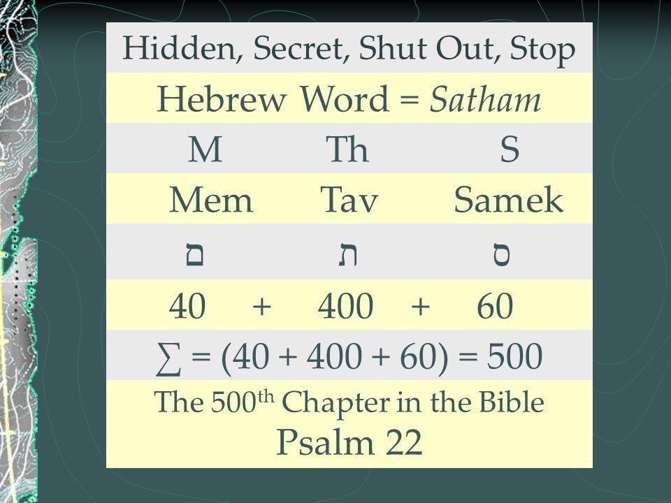 Hidden, Secret, Shut Out, Stop Hebrew Word = Satham M Th S Mem Tav Samek ם ת ס 40 + 400 + 60 ∑ = (40 + 400 + 60) = 500 The 500 th Chapter in the Bible