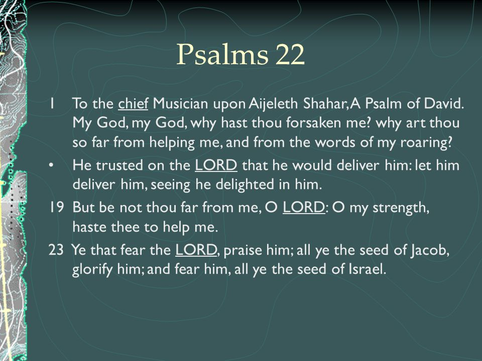 Psalms 22 1 To the chief Musician upon Aijeleth Shahar, A Psalm of David. My God, my God, why hast thou forsaken me? why art thou so far from helping