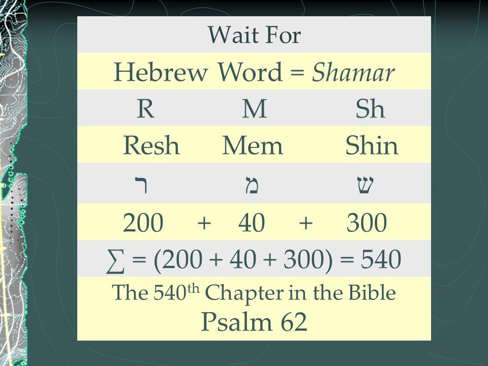 Wait For Hebrew Word = Shamar R M Sh Resh Mem Shin ר מ ש 200 + 40 + 300 ∑ = (200 + 40 + 300) = 540 The 540 th Chapter in the Bible Psalm 62