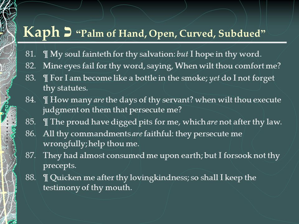 """Kaph כ """" Palm of Hand, Open, Curved, Subdued """" 81.¶ My soul fainteth for thy salvation: but I hope in thy word. 82.Mine eyes fail for thy word, saying"""