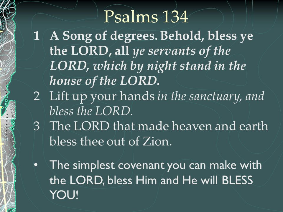 Psalms 134 1A Song of degrees. Behold, bless ye the LORD, all ye servants of the LORD, which by night stand in the house of the LORD. 2Lift up your ha