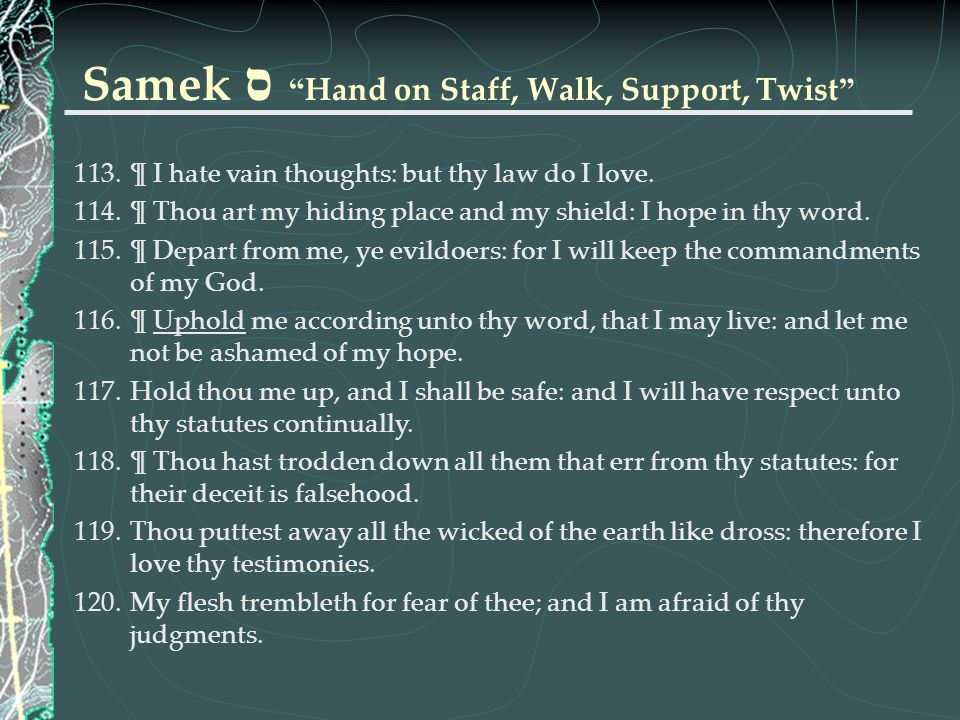 """Samek ס """" Hand on Staff, Walk, Support, Twist """" 113.¶ I hate vain thoughts: but thy law do I love. 114.¶ Thou art my hiding place and my shield: I hop"""