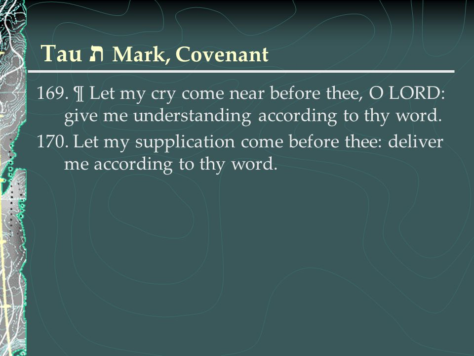 Tau ת Mark, Covenant 169. ¶ Let my cry come near before thee, O LORD: give me understanding according to thy word. 170. Let my supplication come befor