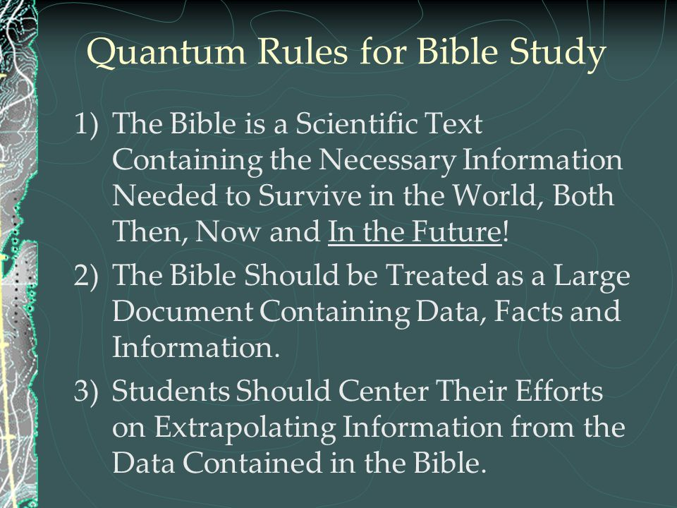 Quantum Rules for Bible Study 1)The Bible is a Scientific Text Containing the Necessary Information Needed to Survive in the World, Both Then, Now and