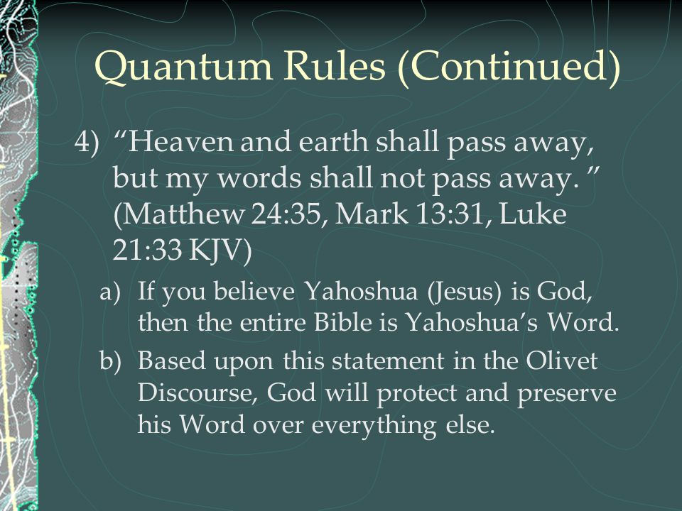 """Quantum Rules (Continued) 4)""""Heaven and earth shall pass away, but my words shall not pass away. """" (Matthew 24:35, Mark 13:31, Luke 21:33 KJV) a)If yo"""