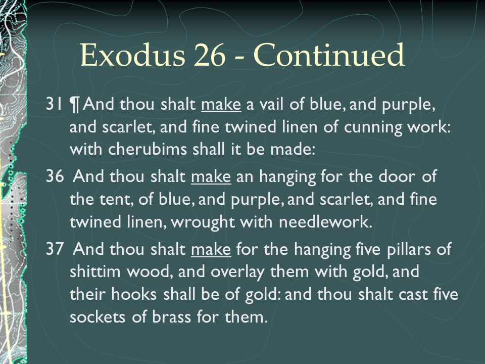 Exodus 26 - Continued 31 ¶ And thou shalt make a vail of blue, and purple, and scarlet, and fine twined linen of cunning work: with cherubims shall it