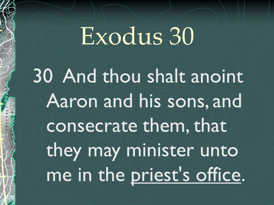 30 And thou shalt anoint Aaron and his sons, and consecrate them, that they may minister unto me in the priest's office.