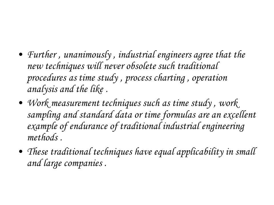 Further, unanimously, industrial engineers agree that the new techniques will never obsolete such traditional procedures as time study, process charting, operation analysis and the like.