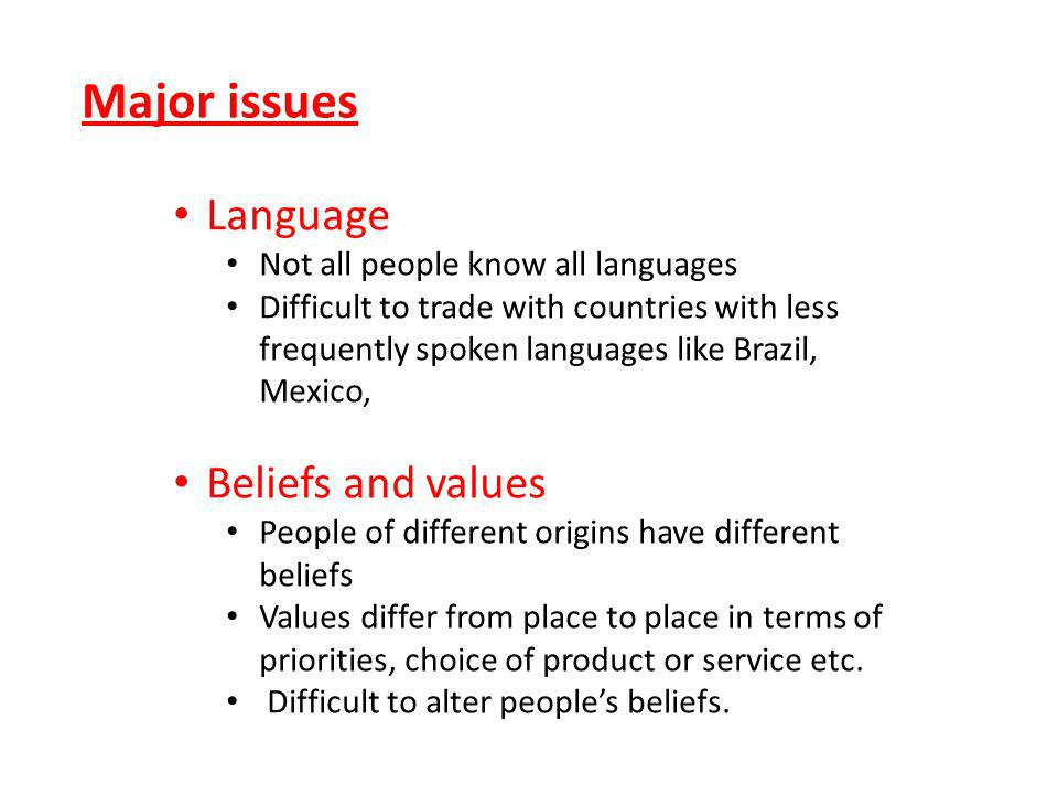 Major issues Language Not all people know all languages Difficult to trade with countries with less frequently spoken languages like Brazil, Mexico, Beliefs and values People of different origins have different beliefs Values differ from place to place in terms of priorities, choice of product or service etc.