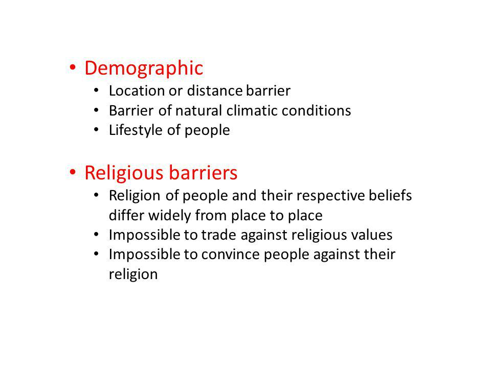 Demographic Location or distance barrier Barrier of natural climatic conditions Lifestyle of people Religious barriers Religion of people and their respective beliefs differ widely from place to place Impossible to trade against religious values Impossible to convince people against their religion
