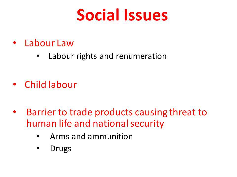 Social Issues Labour Law Labour rights and renumeration Child labour Barrier to trade products causing threat to human life and national security Arms and ammunition Drugs