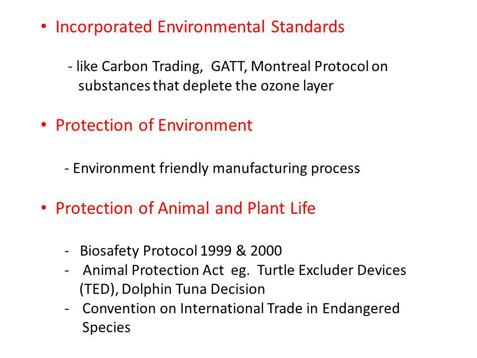 Incorporated Environmental Standards - like Carbon Trading, GATT, Montreal Protocol on substances that deplete the ozone layer Protection of Environment - Environment friendly manufacturing process Protection of Animal and Plant Life - Biosafety Protocol 1999 & 2000 - Animal Protection Act eg.
