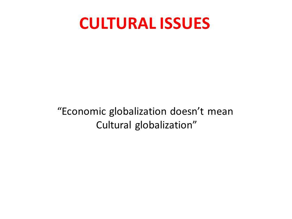 CULTURAL ISSUES Economic globalization doesn't mean Cultural globalization