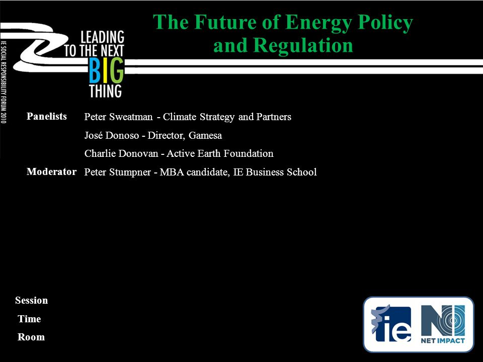 Panelists Peter Sweatman - Climate Strategy and Partners José Donoso - Director, Gamesa Charlie Donovan - Active Earth Foundation Moderator Peter Stumpner - MBA candidate, IE Business School The Future of Energy Policy and Regulation Session Time Room