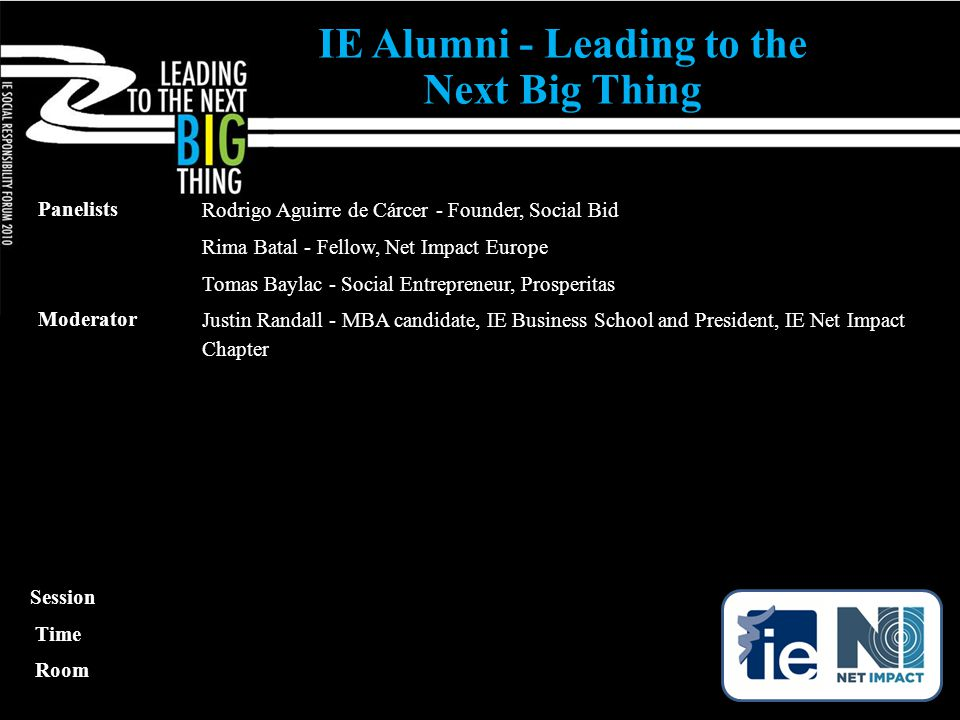 IE Alumni - Leading to the Next Big Thing Panelists Rodrigo Aguirre de Cárcer - Founder, Social Bid Rima Batal - Fellow, Net Impact Europe Tomas Baylac - Social Entrepreneur, Prosperitas Moderator Justin Randall - MBA candidate, IE Business School and President, IE Net Impact Chapter Session Time Room