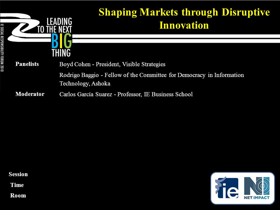 Panelists Boyd Cohen - President, Visible Strategies Rodrigo Baggio - Fellow of the Committee for Democracy in Information Technology, Ashoka Moderator Carlos García Suarez - Professor, IE Business School Shaping Markets through Disruptive Innovation Session Time Room