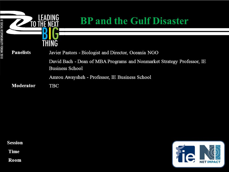 Panelists Javier Pastors - Biologist and Director, Oceanía NGO David Bach - Dean of MBA Programs and Nonmarket Strategy Professor, IE Business School Amrou Awaysheh - Professor, IE Business School Moderator TBC BP and the Gulf Disaster Session Time Room