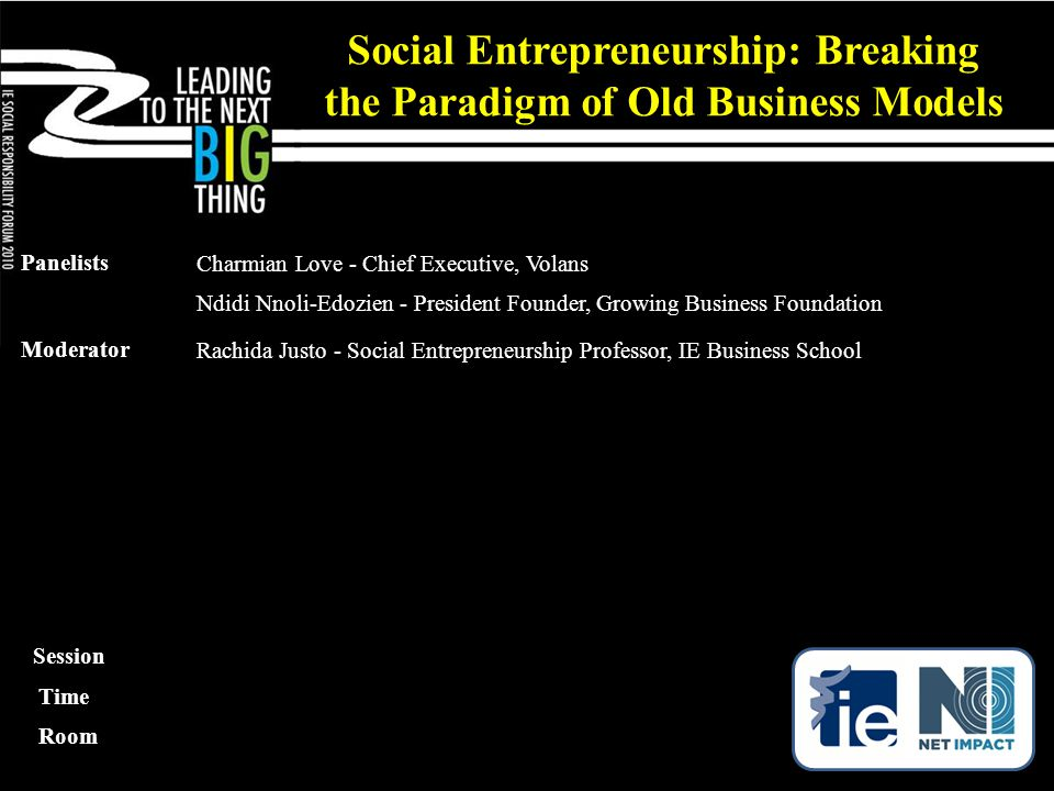 Social Entrepreneurship: Breaking the Paradigm of Old Business Models Panelists Charmian Love - Chief Executive, Volans Ndidi Nnoli-Edozien - President Founder, Growing Business Foundation Moderator Rachida Justo - Social Entrepreneurship Professor, IE Business School Session Time Room
