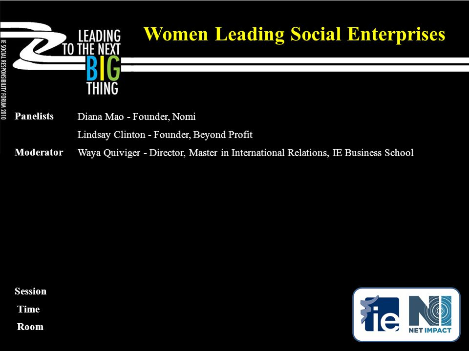 Panelists Diana Mao - Founder, Nomi Lindsay Clinton - Founder, Beyond Profit Moderator Waya Quiviger - Director, Master in International Relations, IE Business School Women Leading Social Enterprises Session Time Room
