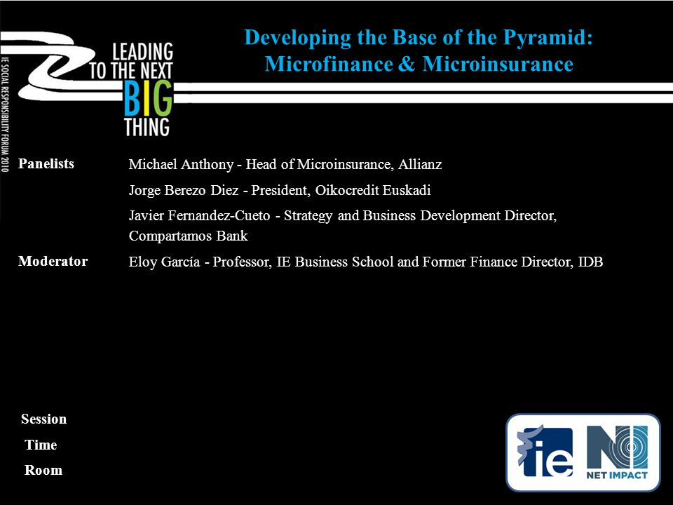 Panelists Michael Anthony - Head of Microinsurance, Allianz Jorge Berezo Diez - President, Oikocredit Euskadi Javier Fernandez-Cueto - Strategy and Business Development Director, Compartamos Bank Moderator Eloy García - Professor, IE Business School and Former Finance Director, IDB Developing the Base of the Pyramid: Microfinance & Microinsurance Session Time Room