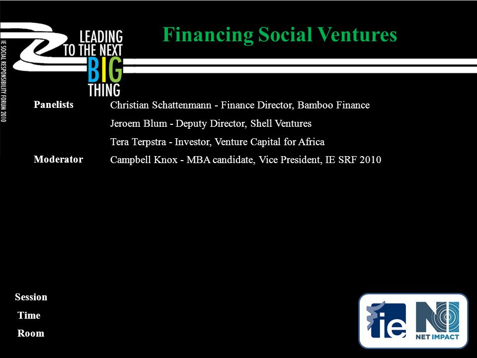 Panelists Christian Schattenmann - Finance Director, Bamboo Finance Jeroem Blum - Deputy Director, Shell Ventures Tera Terpstra - Investor, Venture Capital for Africa Moderator Campbell Knox - MBA candidate, Vice President, IE SRF 2010 Financing Social Ventures Session Time Room