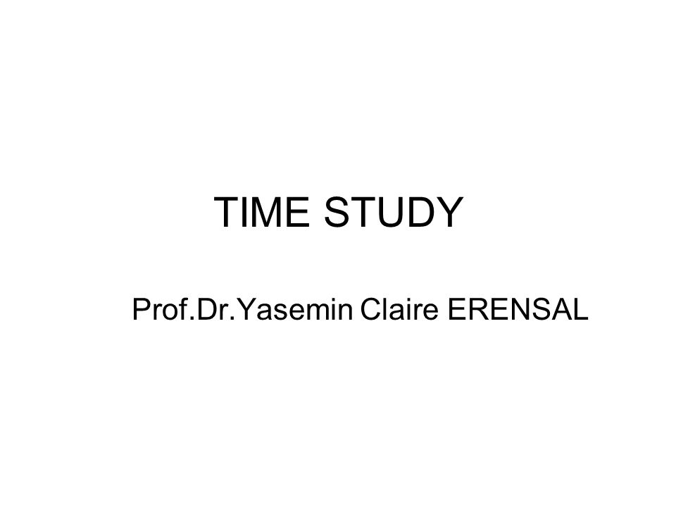 TIME STUDY Prof.Dr.Yasemin Claire ERENSAL