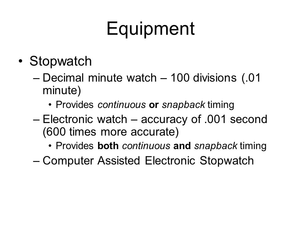 Equipment Stopwatch –Decimal minute watch – 100 divisions (.01 minute) Provides continuous or snapback timing –Electronic watch – accuracy of.001 seco